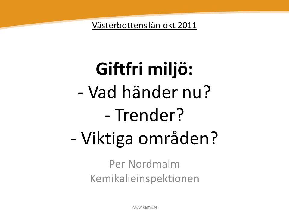 www.kemi.se Västerbottens län okt 2011 Giftfri miljö: - Vad händer nu? - Trender? - Viktiga områden? Per Nordmalm Kemikalieinspektionen