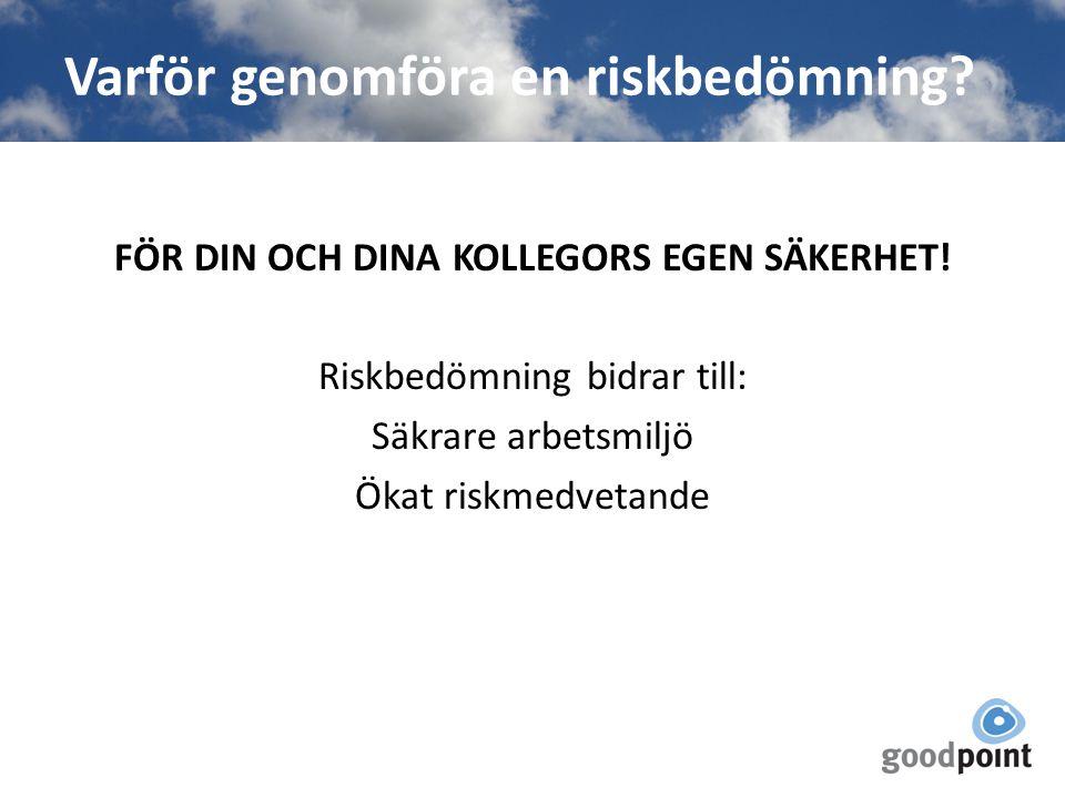 Varför genomföra en riskbedömning? FÖR DIN OCH DINA KOLLEGORS EGEN SÄKERHET! Riskbedömning bidrar till: Säkrare arbetsmiljö Ökat riskmedvetande