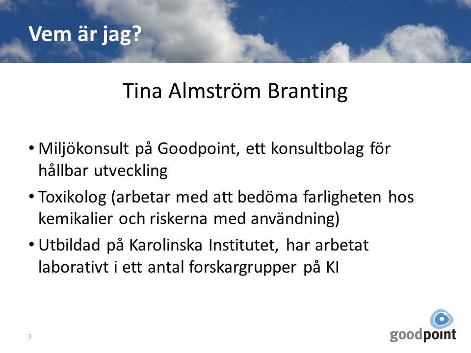 Vem är jag? Tina Almström Branting Miljökonsult på Goodpoint, ett konsultbolag för hållbar utveckling Toxikolog (arbetar med att bedöma farligheten ho