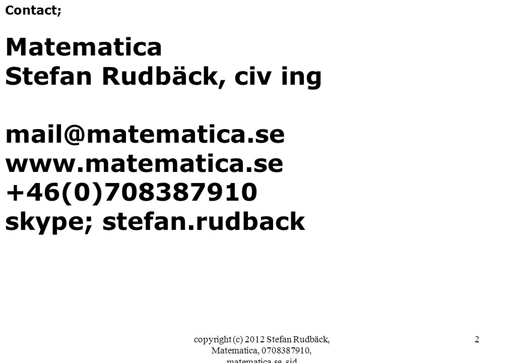 copyright (c) 2012 Stefan Rudbäck, Matematica, 0708387910, matematica.se, sid 2 Contact; Matematica Stefan Rudbäck, civ ing mail@matematica.se www.matematica.se +46(0)708387910 skype; stefan.rudback