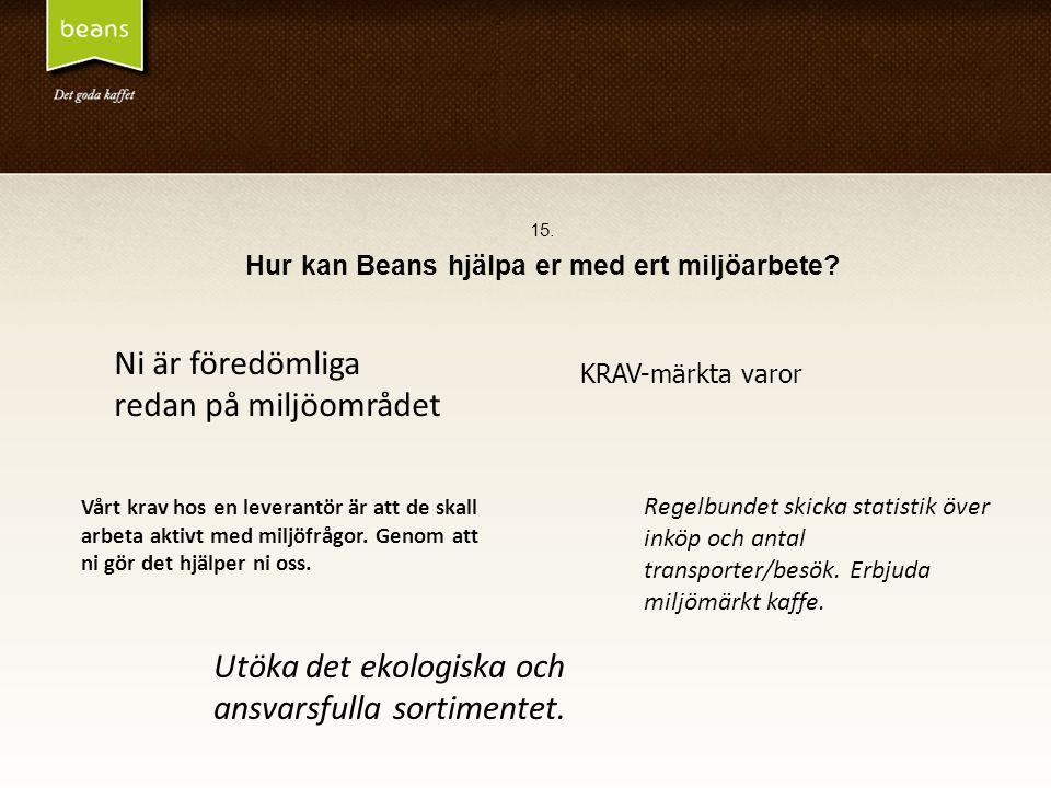 15. Hur kan Beans hjälpa er med ert miljöarbete? Ni är föredömliga redan på miljöområdet Utöka det ekologiska och ansvarsfulla sortimentet. Vårt krav