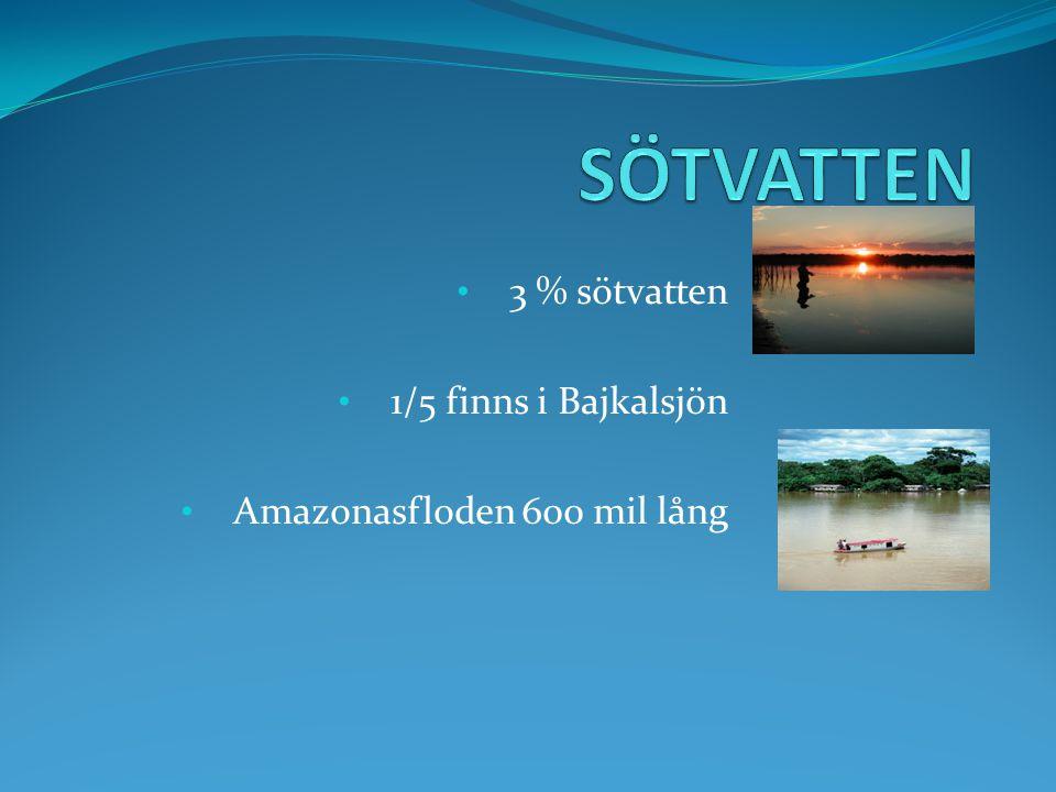 3 % sötvatten 1/5 finns i Bajkalsjön Amazonasfloden 600 mil lång