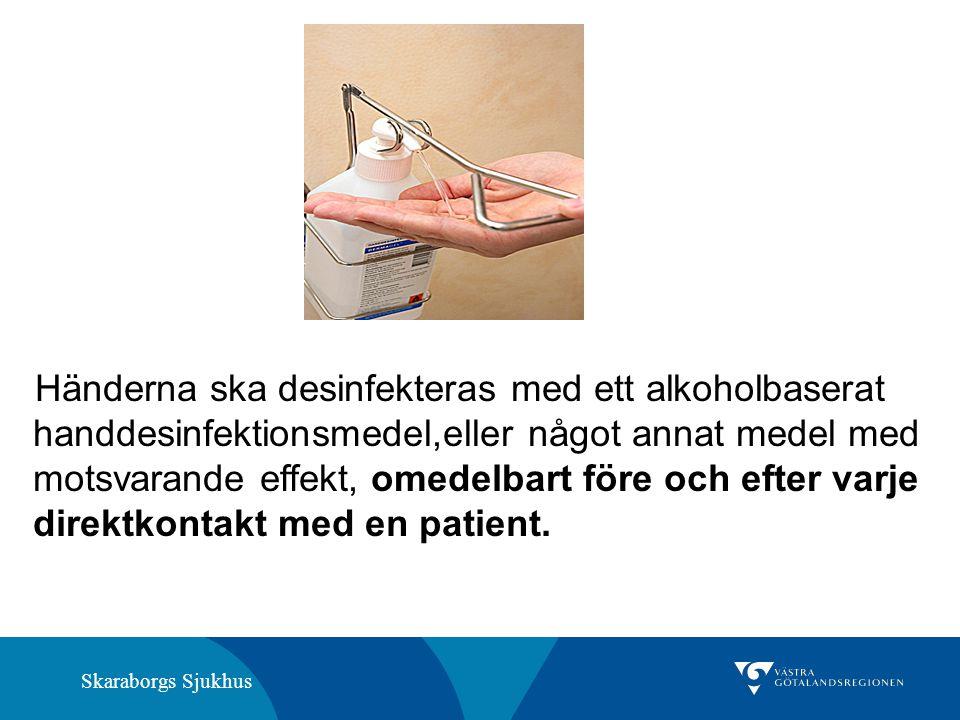 Skaraborgs Sjukhus Händerna ska desinfekteras med ett alkoholbaserat handdesinfektionsmedel,eller något annat medel med motsvarande effekt, omedelbart före och efter varje direktkontakt med en patient.