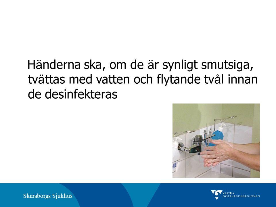 Skaraborgs Sjukhus H ä nderna ska, om de ä r synligt smutsiga, tv ä ttas med vatten och flytande tv å l innan de desinfekteras
