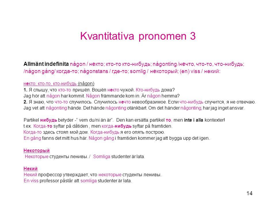 14 Kvantitativa pronomen 3 Allmänt indefinita någon / некто; кто-то кто-нибудь; någonting /нечто, что-то, что-нибудь; /någon gång/ когда-то; någonstans / где-то; somlig / некоторый; (en) viss / некий: некто; кто-то, кто-нибудь (någon) 1.
