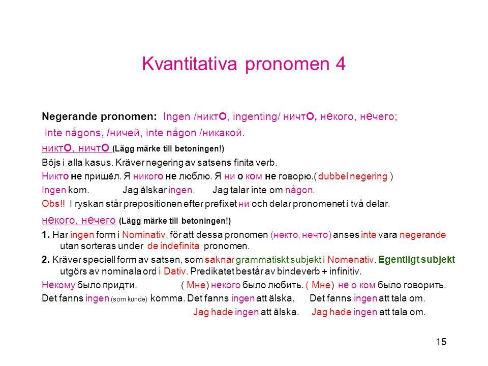 15 Kvantitativa pronomen 4 Negerande pronomen: Ingen /никтO, ingenting/ ничтO, н e кого, н e чего; inte någons, /ничей, inte någon /никакой.