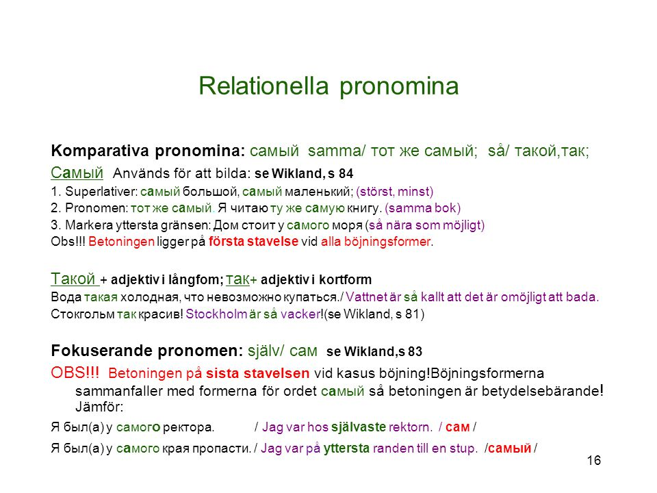 16 Relationella pronomina Komparativa pronomina: самый samma/ тот же самый; så/ такой,так; Самый Används för att bilda: se Wikland, s 84 1.