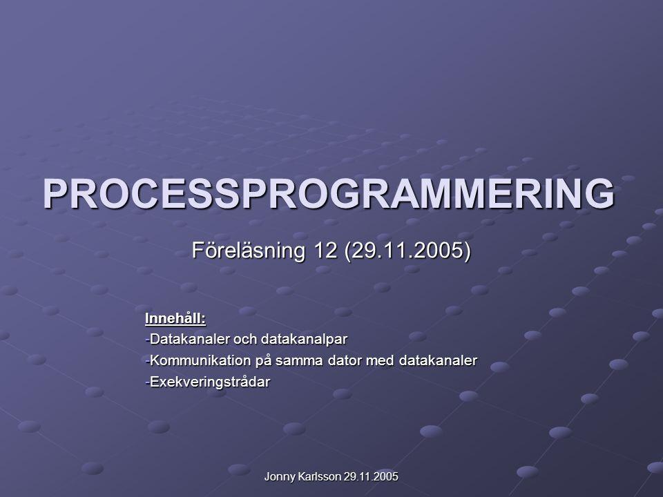 Jonny Karlsson 29.11.2005 PROCESSPROGRAMMERING Föreläsning 12 (29.11.2005) Innehåll: -Datakanaler och datakanalpar -Kommunikation på samma dator med d