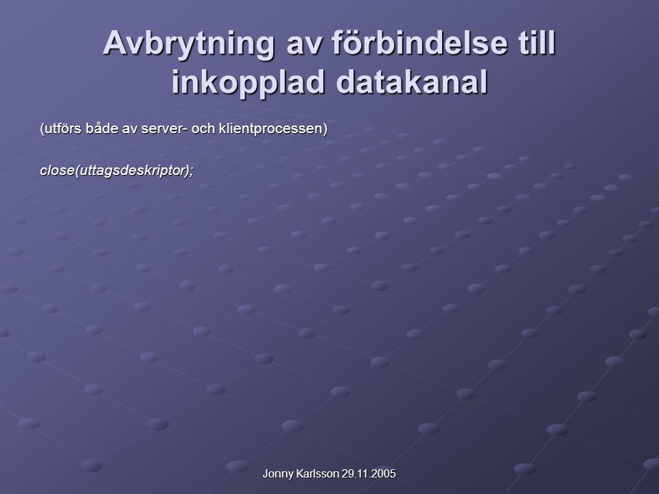 Jonny Karlsson 29.11.2005 Avbrytning av förbindelse till inkopplad datakanal (utförs både av server- och klientprocessen) close(uttagsdeskriptor);