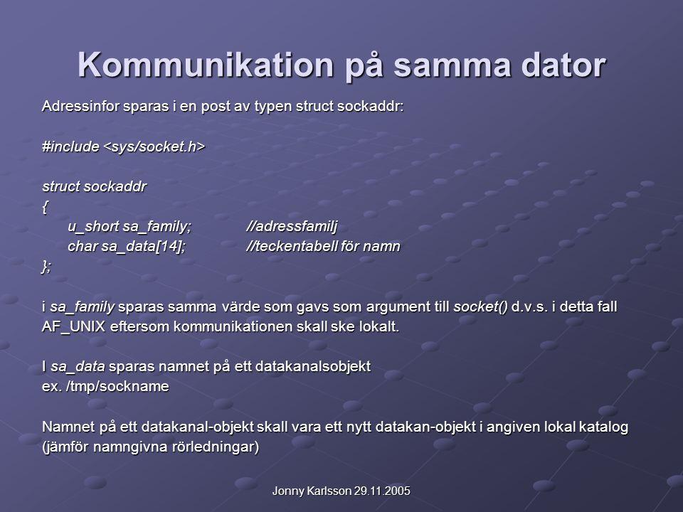 Jonny Karlsson 29.11.2005 Kommunikation på samma dator Adressinfor sparas i en post av typen struct sockaddr: #include #include struct sockaddr { u_sh