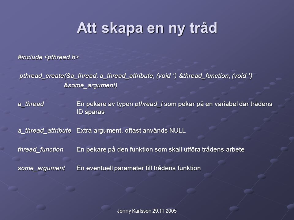 Jonny Karlsson 29.11.2005 Att skapa en ny tråd #include #include pthread_create(&a_thread, a_thread_attribute, (void *) &thread_function, (void *) pthread_create(&a_thread, a_thread_attribute, (void *) &thread_function, (void *) &some_argument) &some_argument) a_threadEn pekare av typen pthread_t som pekar på en variabel där trådens ID sparas a_thread_attributeExtra argument, oftast används NULL thread_functionEn pekare på den funktion som skall utföra trådens arbete some_argumentEn eventuell parameter till trådens funktion