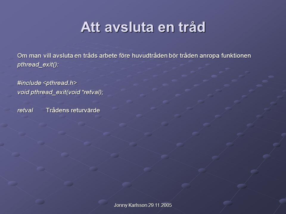 Jonny Karlsson 29.11.2005 Att avsluta en tråd Om man vill avsluta en tråds arbete före huvudtråden bör tråden anropa funktionen pthread_exit(): #inclu