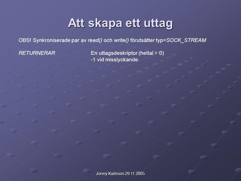 Jonny Karlsson 29.11.2005 Att skapa ett uttag OBS! Synkroniserade par av read() och write() förutsätter typ=SOCK_STREAM RETURNERAREn uttagsdeskriptor