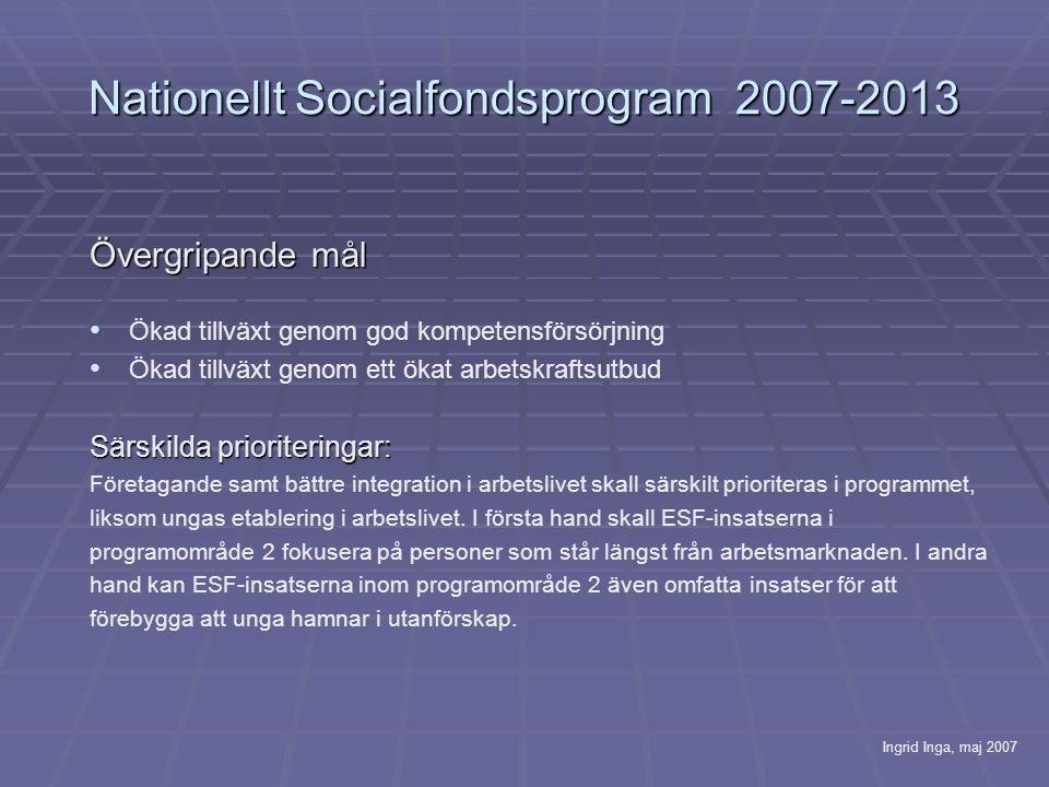 Nationellt Socialfondsprogram 2007-2013 Övergripande mål Ökad tillväxt genom god kompetensförsörjning Ökad tillväxt genom ett ökat arbetskraftsutbud Särskilda prioriteringar: Företagande samt bättre integration i arbetslivet skall särskilt prioriteras i programmet, liksom ungas etablering i arbetslivet.