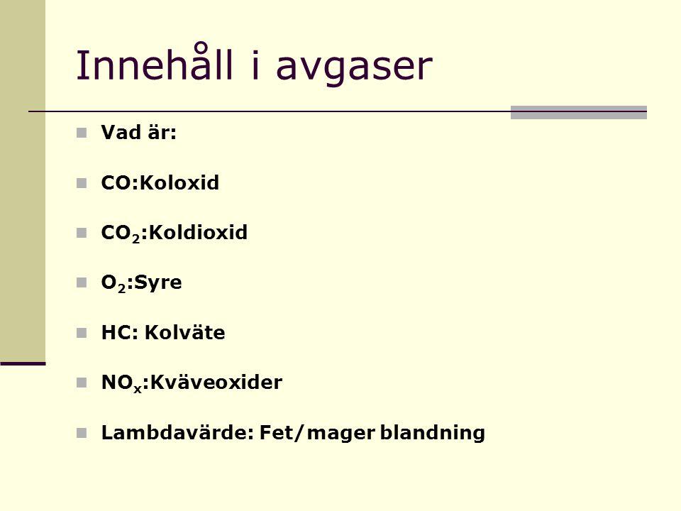 Innehåll i avgaser Vad är: CO:Koloxid CO 2 :Koldioxid O 2 :Syre HC: Kolväte NO x :Kväveoxider Lambdavärde: Fet/mager blandning
