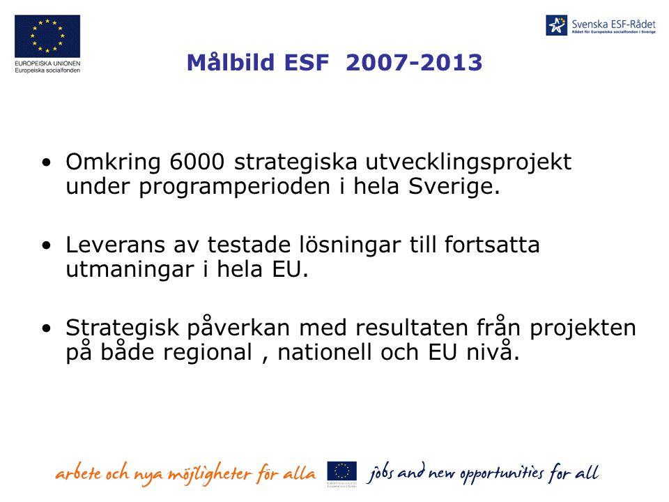 Målbild ESF 2007-2013 Omkring 6000 strategiska utvecklingsprojekt under programperioden i hela Sverige. Leverans av testade lösningar till fortsatta u