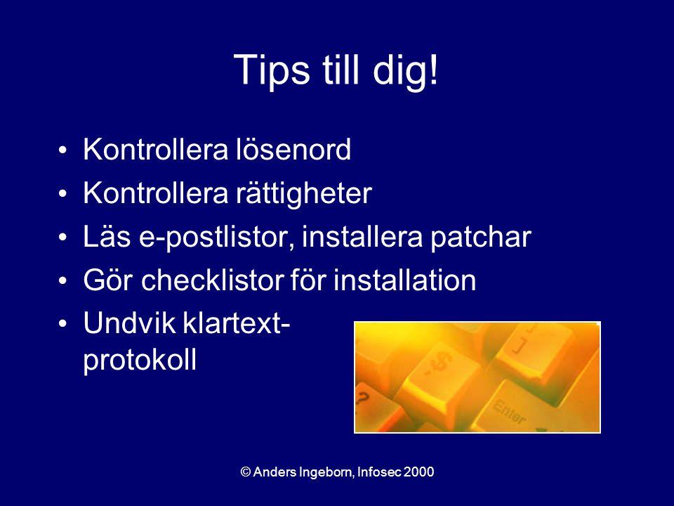 © Anders Ingeborn, Infosec 2000 Tips till dig! Kontrollera lösenord Kontrollera rättigheter Läs e-postlistor, installera patchar Gör checklistor för i