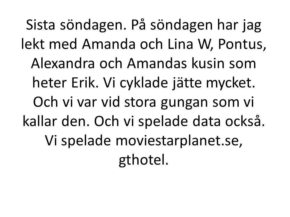 Sista söndagen. På söndagen har jag lekt med Amanda och Lina W, Pontus, Alexandra och Amandas kusin som heter Erik. Vi cyklade jätte mycket. Och vi va