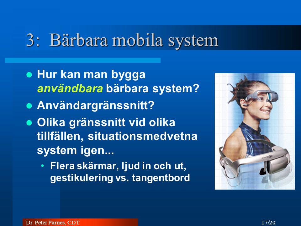 17/20 Dr. Peter Parnes, CDT 3: Bärbara mobila system Hur kan man bygga användbara bärbara system.