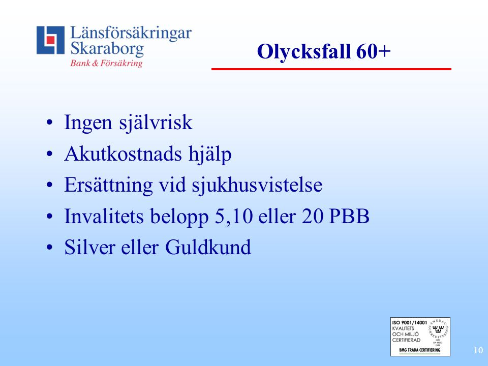 10 Olycksfall 60+ Ingen självrisk Akutkostnads hjälp Ersättning vid sjukhusvistelse Invalitets belopp 5,10 eller 20 PBB Silver eller Guldkund