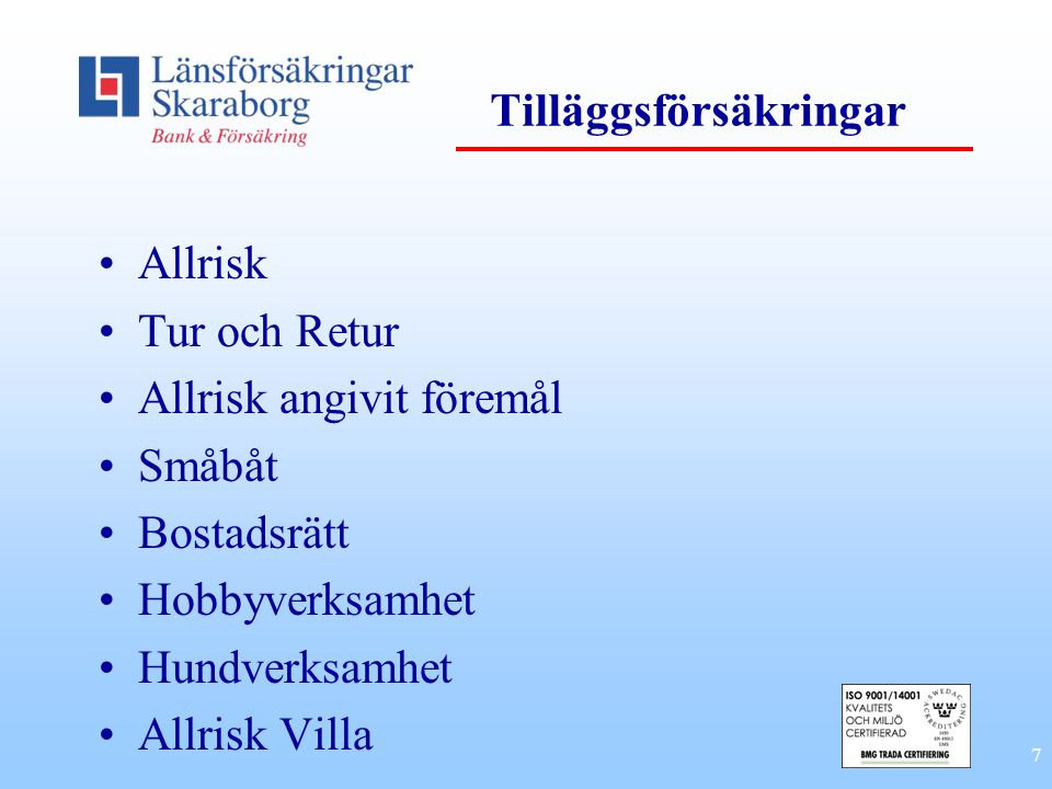7 Tilläggsförsäkringar Allrisk Tur och Retur Allrisk angivit föremål Småbåt Bostadsrätt Hobbyverksamhet Hundverksamhet Allrisk Villa