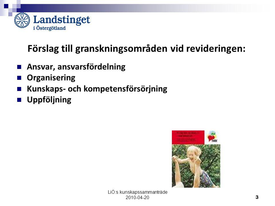 LiÖ:s kunskapssammanträde 2010-04-20 3 Förslag till granskningsområden vid revideringen: Ansvar, ansvarsfördelning Organisering Kunskaps- och kompetensförsörjning Uppföljning