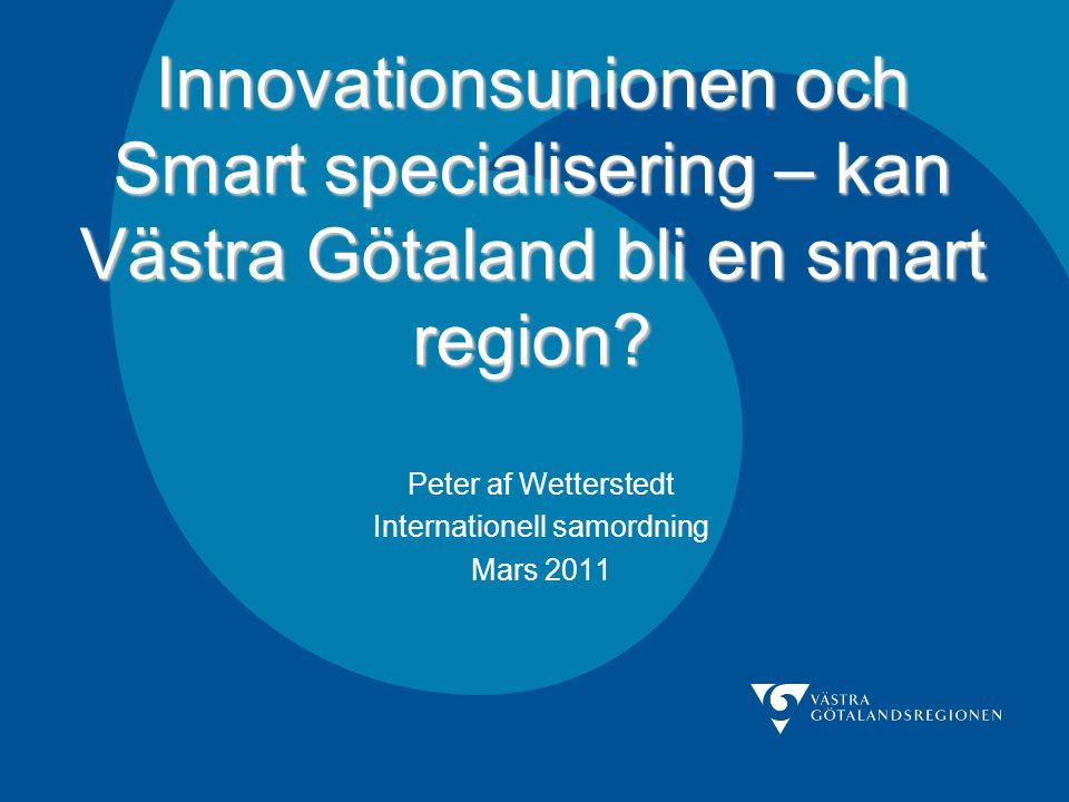Innovationsunionen och Smart specialisering – kan Västra Götaland bli en smart region? Peter af Wetterstedt Internationell samordning Mars 2011