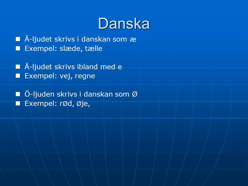 Danska Ä-ljudet skrivs i danskan som æ Exempel: slæde, tælle Ä-ljudet skrivs ibland med e Exempel: vej, regne Ö-ljuden skrivs i danskan som Ø Exempel: