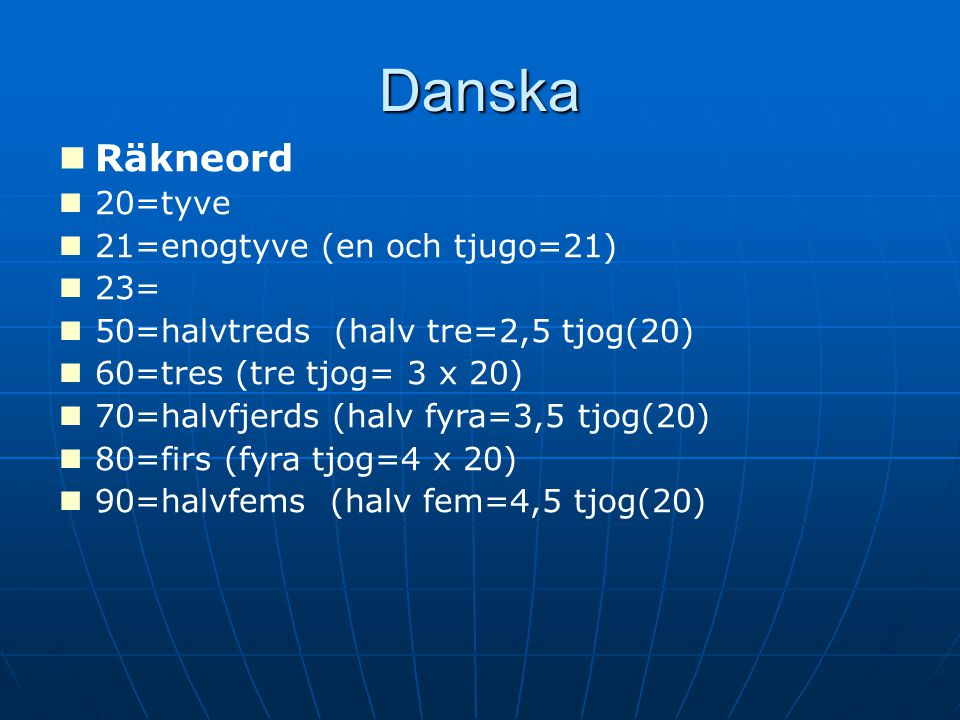 Danska Räkneord 20=tyve 21=enogtyve (en och tjugo=21) 23= 50=halvtreds (halv tre=2,5 tjog(20) 60=tres (tre tjog= 3 x 20) 70=halvfjerds (halv fyra=3,5