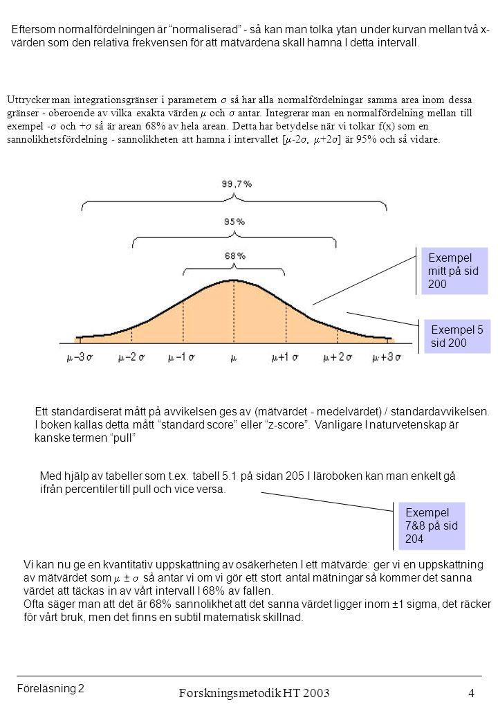 Föreläsning 2 Forskningsmetodik HT 20035 Tillbaks till vår mätsituation: Om det inte finns stora systematiska effekter så kan vi alltså förvänta oss att våra mätresultat - efter ett stort antal mätningar och under förutsättning att det inte finns systematiska effekter - beskrivs av en normalfördelning.
