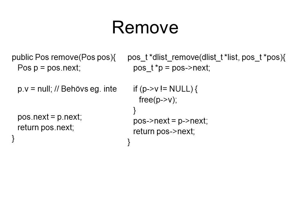 Remove public Pos remove(Pos pos){ Pos p = pos.next; p.v = null; // Behövs eg. inte pos.next = p.next; return pos.next; } pos_t *dlist_remove(dlist_t