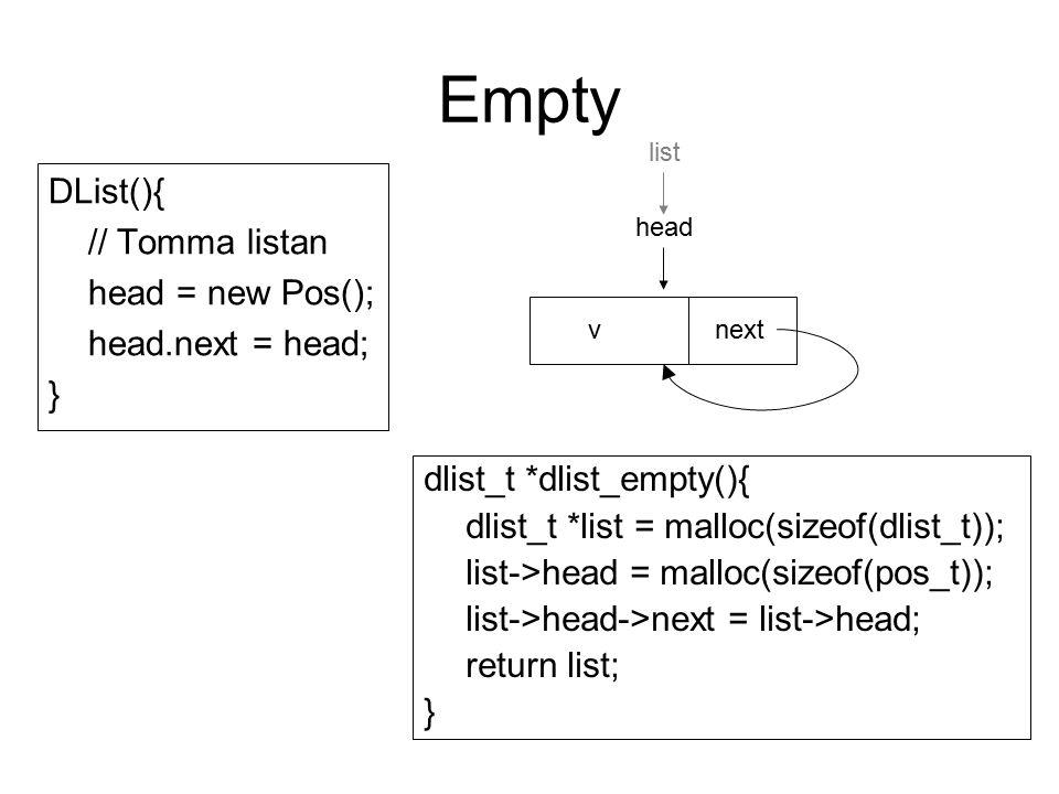 IsEmpty, Inspect public boolean isEmpty(){ return (head.next == head); } public Object inspect(Pos pos){ return (pos.next.v); } int dlist_isempty(dlist_t *list){ return (list->head->next == list->head); } void *dlist_inspect(dlist_t *list, pos_t *pos){ return (pos->next->v); } Kom ihåg: Inspect är inte definierad för listans sista position head vnext list vnextv...