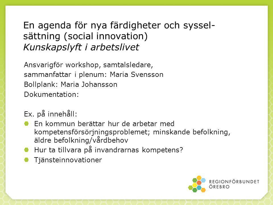 En agenda för nya färdigheter och syssel- sättning (social innovation) Kunskapslyft i arbetslivet Ansvarigför workshop, samtalsledare, sammanfattar i plenum: Maria Svensson Bollplank: Maria Johansson Dokumentation: Ex.