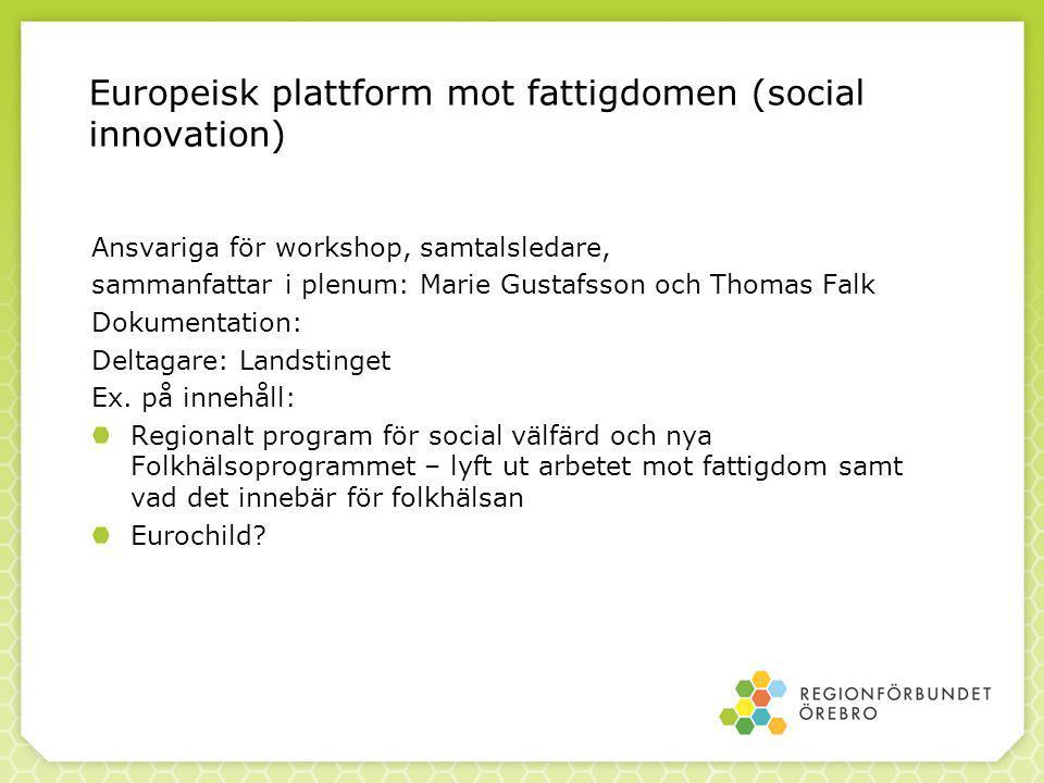 Europeisk plattform mot fattigdomen (social innovation) Ansvariga för workshop, samtalsledare, sammanfattar i plenum: Marie Gustafsson och Thomas Falk Dokumentation: Deltagare: Landstinget Ex.