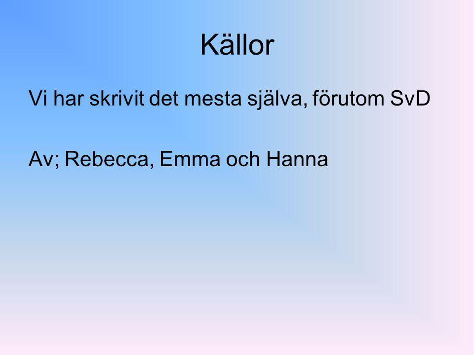 Källor Vi har skrivit det mesta själva, förutom SvD Av; Rebecca, Emma och Hanna