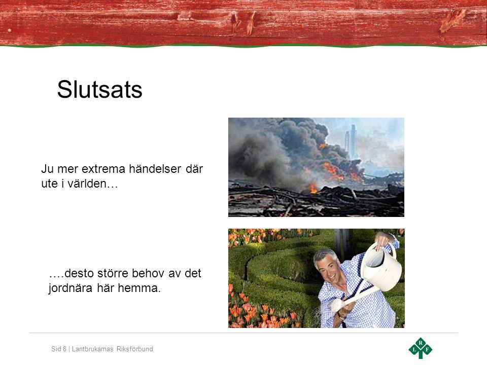 Sid 8 | Lantbrukarnas Riksförbund Ju mer extrema händelser där ute i världen… ….desto större behov av det jordnära här hemma. Slutsats