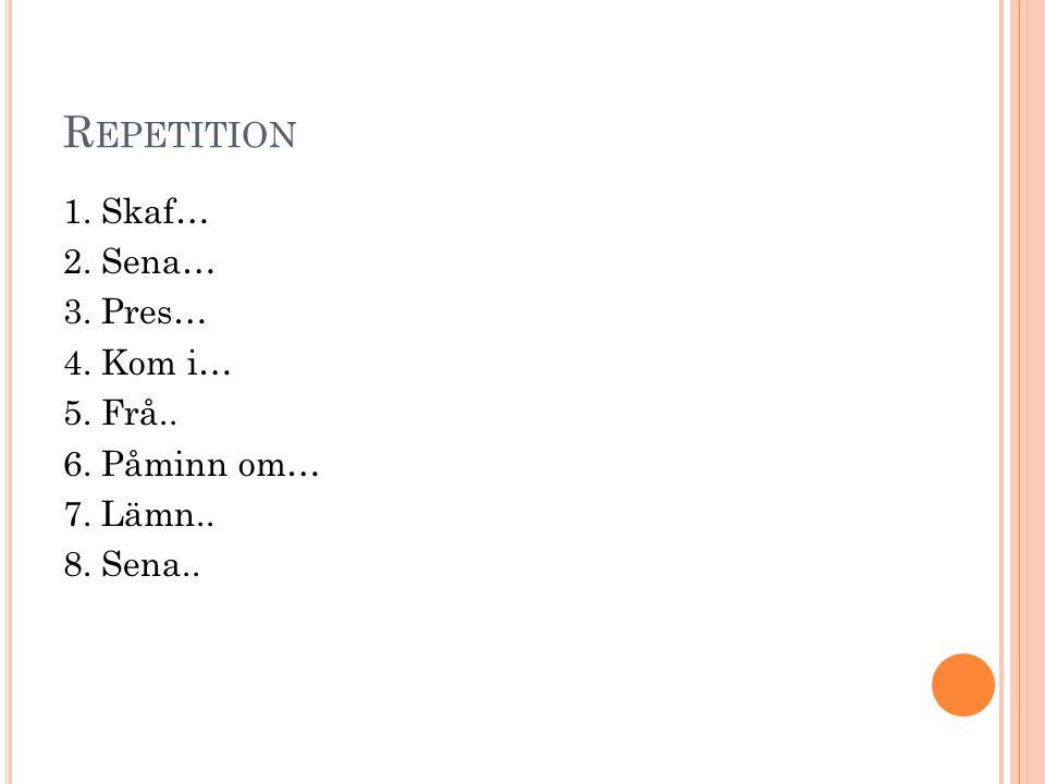 R EPETITION 1. Skaf… 2. Sena… 3. Pres… 4. Kom i… 5. Frå.. 6. Påminn om… 7. Lämn.. 8. Sena..