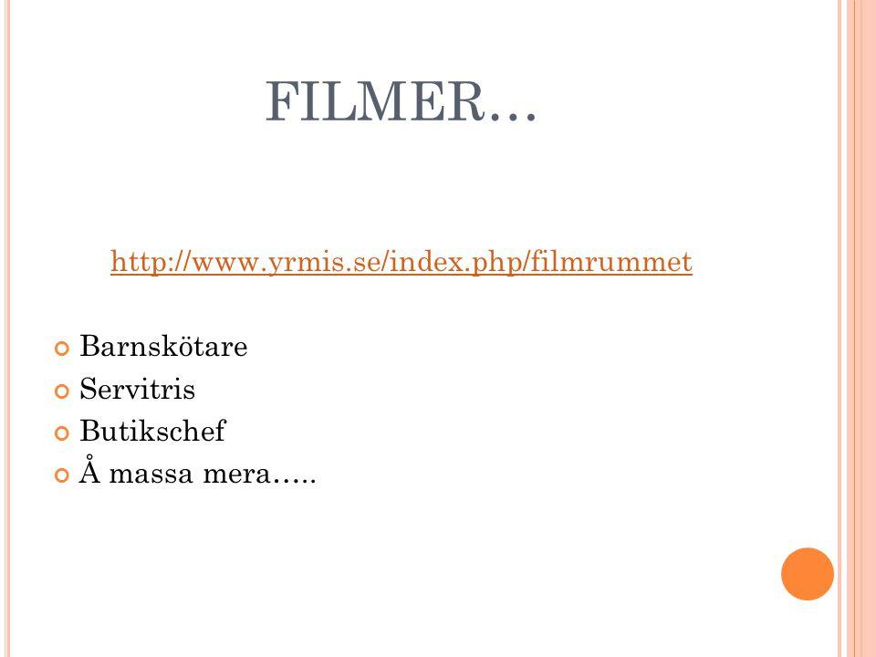 FILMER… http://www.yrmis.se/index.php/filmrummet Barnskötare Servitris Butikschef Å massa mera…..