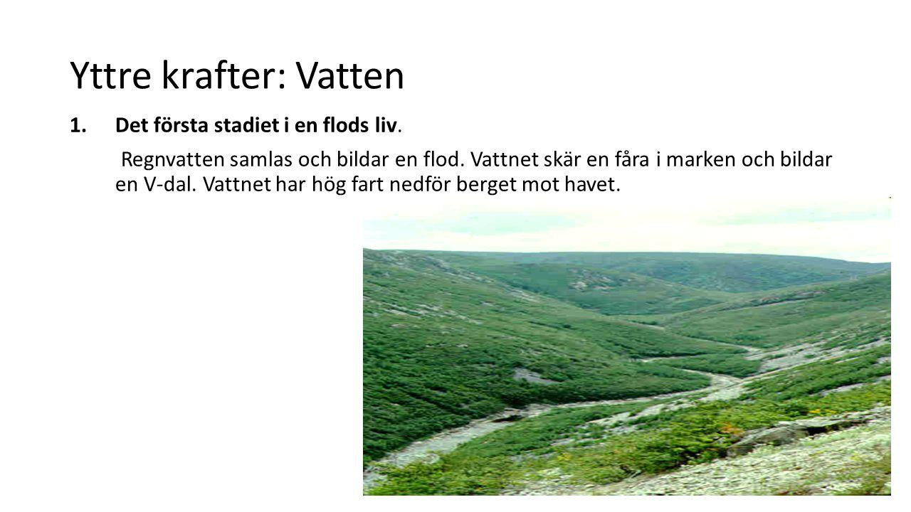 Yttre krafter: Vatten 1.Det första stadiet i en flods liv. Regnvatten samlas och bildar en flod. Vattnet skär en fåra i marken och bildar en V-dal. Va