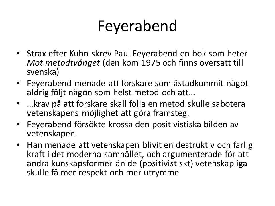 Feyerabend Strax efter Kuhn skrev Paul Feyerabend en bok som heter Mot metodtvånget (den kom 1975 och finns översatt till svenska) Feyerabend menade att forskare som åstadkommit något aldrig följt någon som helst metod och att… …krav på att forskare skall följa en metod skulle sabotera vetenskapens möjlighet att göra framsteg.