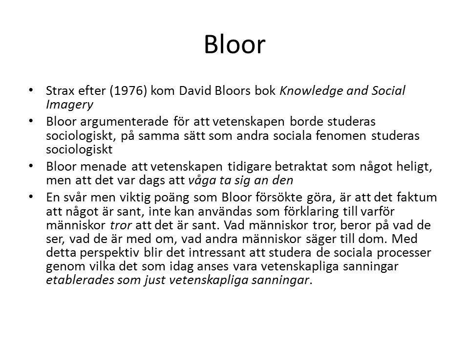 Bloor Strax efter (1976) kom David Bloors bok Knowledge and Social Imagery Bloor argumenterade för att vetenskapen borde studeras sociologiskt, på samma sätt som andra sociala fenomen studeras sociologiskt Bloor menade att vetenskapen tidigare betraktat som något heligt, men att det var dags att våga ta sig an den En svår men viktig poäng som Bloor försökte göra, är att det faktum att något är sant, inte kan användas som förklaring till varför människor tror att det är sant.