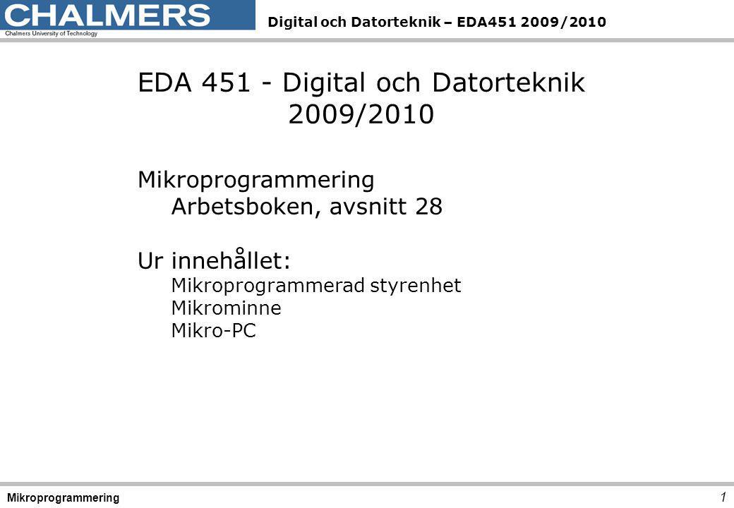 Digital och Datorteknik – EDA451 2009/2010 1 Mikroprogrammering EDA 451 - Digital och Datorteknik 2009/2010 Mikroprogrammering Arbetsboken, avsnitt 28 Ur innehållet: Mikroprogrammerad styrenhet Mikrominne Mikro-PC