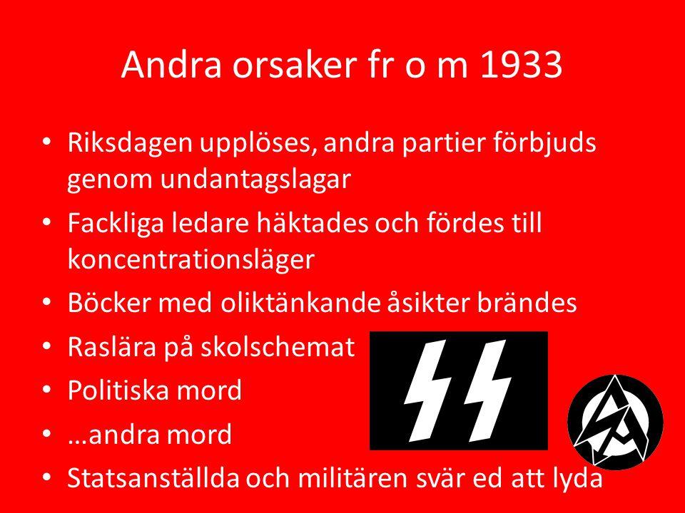Andra orsaker fr o m 1933 Riksdagen upplöses, andra partier förbjuds genom undantagslagar Fackliga ledare häktades och fördes till koncentrationsläger Böcker med oliktänkande åsikter brändes Raslära på skolschemat Politiska mord …andra mord Statsanställda och militären svär ed att lyda