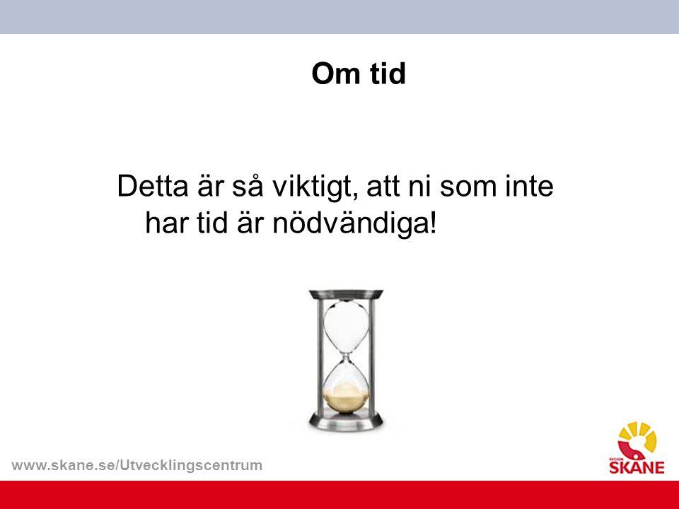 www.skane.se/Utvecklingscentrum Om tid Detta är så viktigt, att ni som inte har tid är nödvändiga!