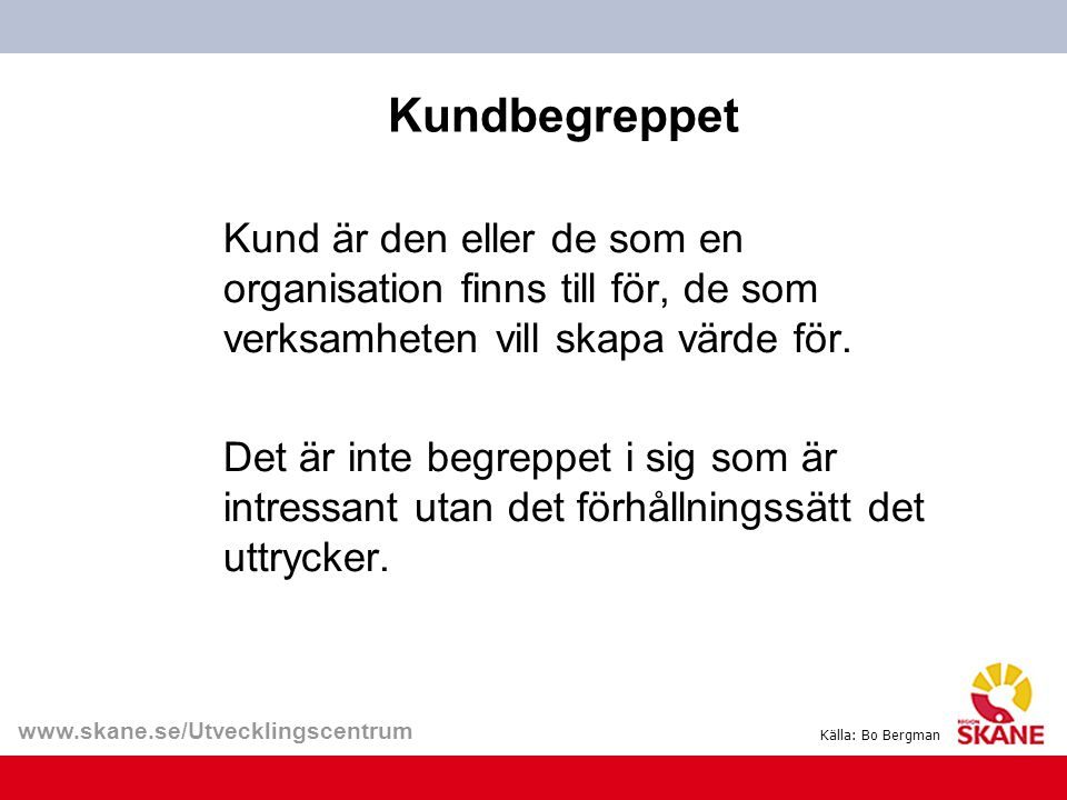 www.skane.se/Utvecklingscentrum Kundbegreppet Kund är den eller de som en organisation finns till för, de som verksamheten vill skapa värde för. Det ä