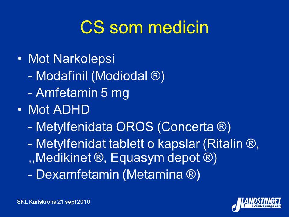 SKL Karlskrona 21 sept 2010 CS som medicin Mot Narkolepsi - Modafinil (Modiodal ®) - Amfetamin 5 mg Mot ADHD - Metylfenidata OROS (Concerta ®) - Metylfenidat tablett o kapslar (Ritalin ®,,,Medikinet ®, Equasym depot ®) - Dexamfetamin (Metamina ®)