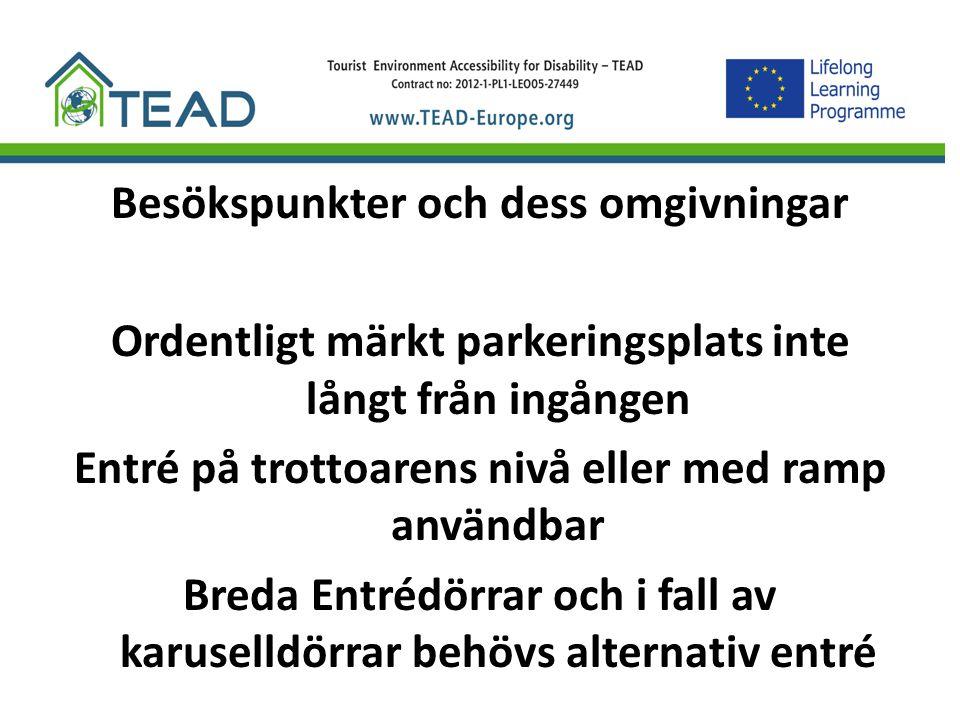 Besökspunkter och dess omgivningar Ordentligt märkt parkeringsplats inte långt från ingången Entré på trottoarens nivå eller med ramp användbar Breda