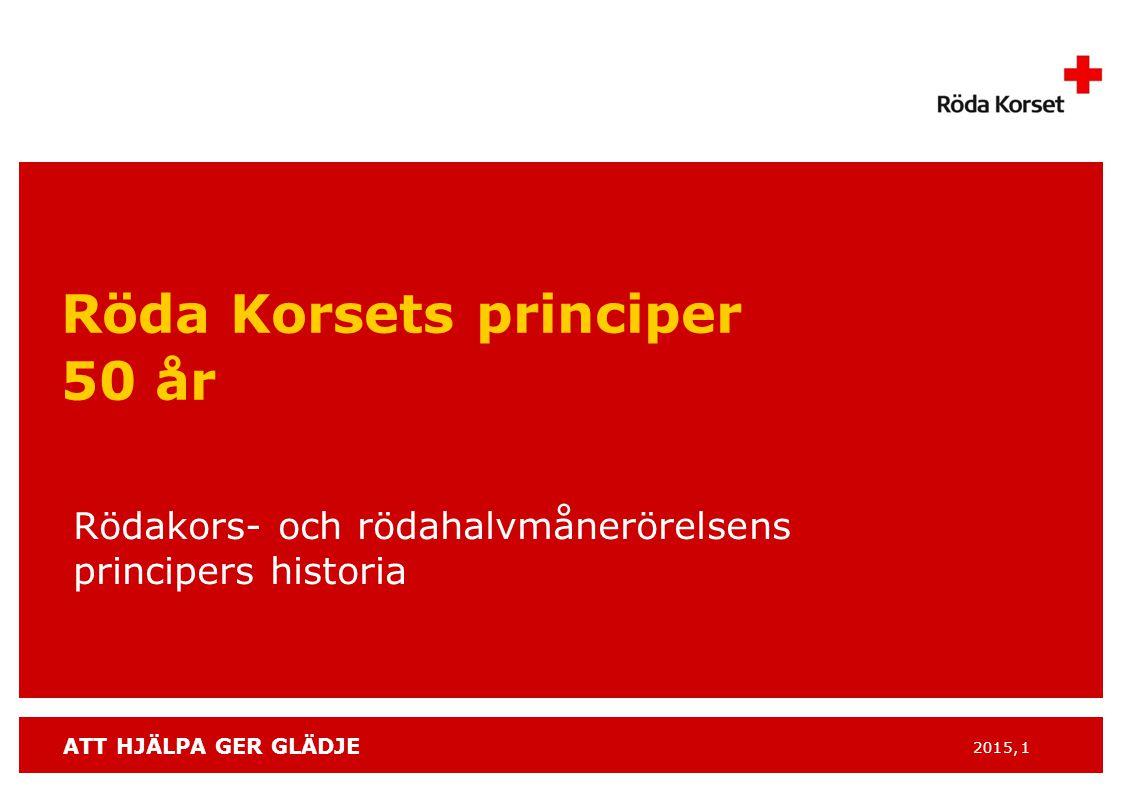 ATT HJÄLPA GER GLÄDJE 2015, 1 Röda Korsets principer 50 år Rödakors- och rödahalvmånerörelsens principers historia