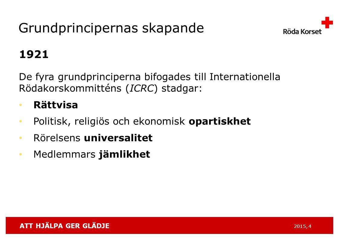 ATT HJÄLPA GER GLÄDJE 2015, 4 Grundprincipernas skapande 1921 De fyra grundprinciperna bifogades till Internationella Rödakorskommitténs (ICRC) stadgar: Rättvisa Politisk, religiös och ekonomisk opartiskhet Rörelsens universalitet Medlemmars jämlikhet