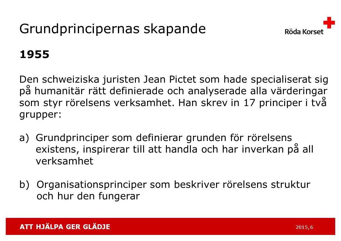 ATT HJÄLPA GER GLÄDJE 2015, 6 Grundprincipernas skapande 1955 Den schweiziska juristen Jean Pictet som hade specialiserat sig på humanitär rätt definierade och analyserade alla värderingar som styr rörelsens verksamhet.